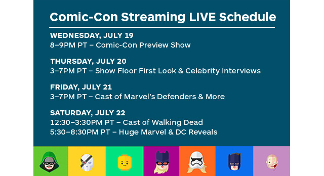 Comic-Con Streaming LIVE Schedule | Wednesday, July 19 | 8-9PM PT - Comic-Con Preview Show | Thursday, July 20 | 3-7PM PT - Show Floor First Look & Celebrity Interviews | Friday, July 21 | 3-7PM PT - Cast of Marvel's Defenders and More | Saturday, July 22 | 12:30-3:30PM PT - Cast of Walking Dead | 5:30-8:30PM PT - Huge Marvel and DC Reveals